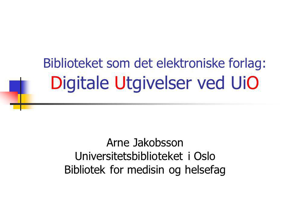 Biblioteket som det elektroniske forlag: Digitale Utgivelser ved UiO Arne Jakobsson Universitetsbiblioteket i Oslo Bibliotek for medisin og helsefag