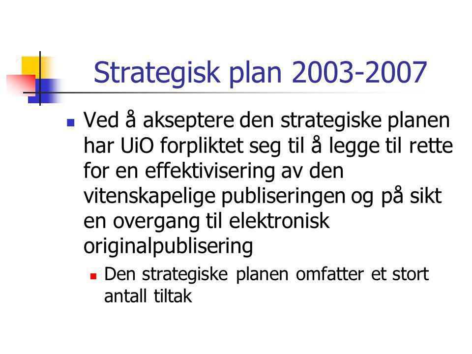 Strategisk plan 2003-2007  Ved å akseptere den strategiske planen har UiO forpliktet seg til å legge til rette for en effektivisering av den vitenskapelige publiseringen og på sikt en overgang til elektronisk originalpublisering  Den strategiske planen omfatter et stort antall tiltak