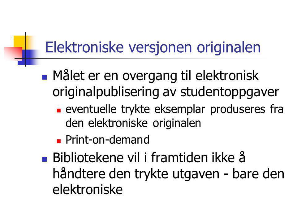 Elektroniske versjonen originalen  Målet er en overgang til elektronisk originalpublisering av studentoppgaver  eventuelle trykte eksemplar produseres fra den elektroniske originalen  Print-on-demand  Bibliotekene vil i framtiden ikke å håndtere den trykte utgaven - bare den elektroniske