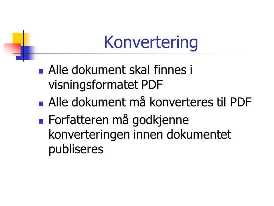 Konvertering  Alle dokument skal finnes i visningsformatet PDF  Alle dokument må konverteres til PDF  Forfatteren må godkjenne konverteringen innen dokumentet publiseres