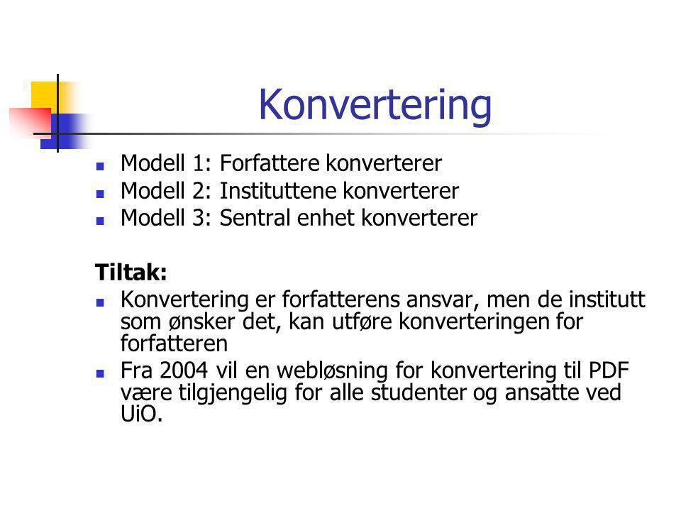 Konvertering  Modell 1: Forfattere konverterer  Modell 2: Instituttene konverterer  Modell 3: Sentral enhet konverterer Tiltak:  Konvertering er forfatterens ansvar, men de institutt som ønsker det, kan utføre konverteringen for forfatteren  Fra 2004 vil en webløsning for konvertering til PDF være tilgjengelig for alle studenter og ansatte ved UiO.