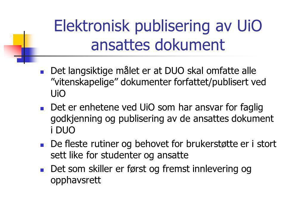Elektronisk publisering av UiO ansattes dokument  Det langsiktige målet er at DUO skal omfatte alle vitenskapelige dokumenter forfattet/publisert ved UiO  Det er enhetene ved UiO som har ansvar for faglig godkjenning og publisering av de ansattes dokument i DUO  De fleste rutiner og behovet for brukerstøtte er i stort sett like for studenter og ansatte  Det som skiller er først og fremst innlevering og opphavsrett
