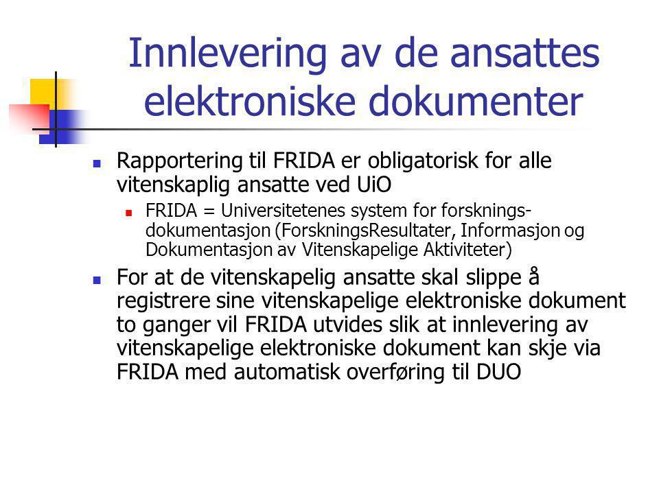 Innlevering av de ansattes elektroniske dokumenter  Rapportering til FRIDA er obligatorisk for alle vitenskaplig ansatte ved UiO  FRIDA = Universitetenes system for forsknings- dokumentasjon (ForskningsResultater, Informasjon og Dokumentasjon av Vitenskapelige Aktiviteter)  For at de vitenskapelig ansatte skal slippe å registrere sine vitenskapelige elektroniske dokument to ganger vil FRIDA utvides slik at innlevering av vitenskapelige elektroniske dokument kan skje via FRIDA med automatisk overføring til DUO