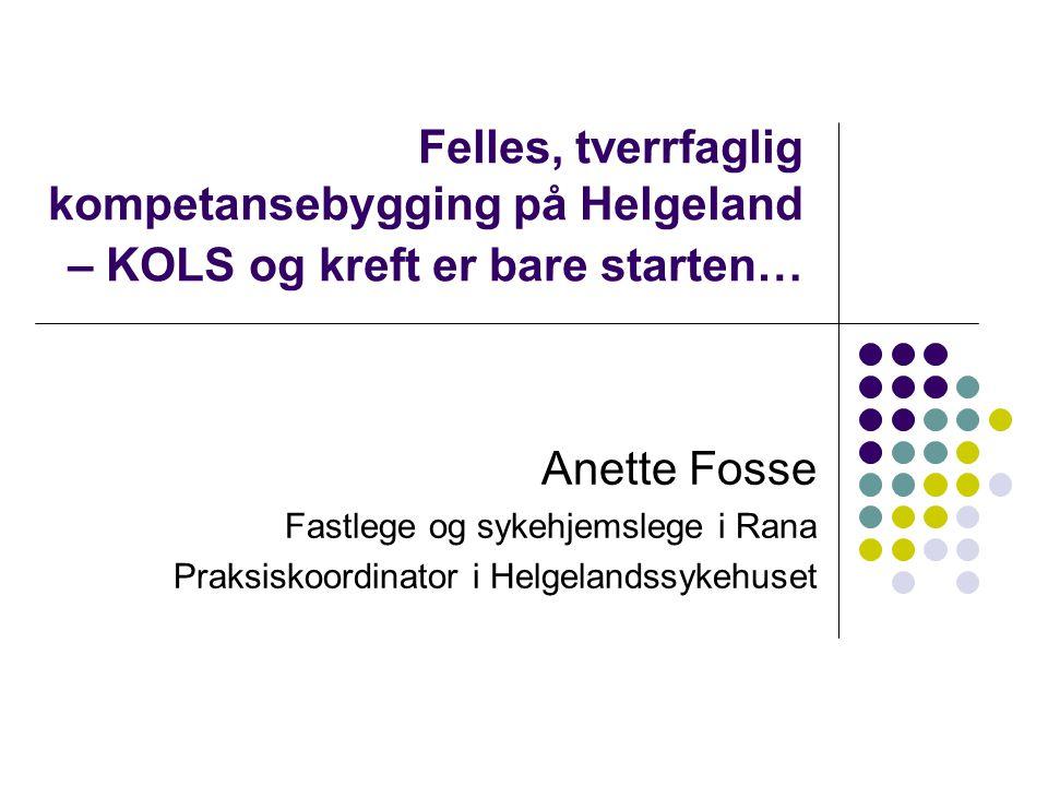 Felles, tverrfaglig kompetansebygging på Helgeland – KOLS og kreft er bare starten… Anette Fosse Fastlege og sykehjemslege i Rana Praksiskoordinator i