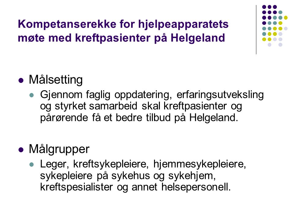 Kompetanserekke for hjelpeapparatets møte med kreftpasienter på Helgeland  Målsetting  Gjennom faglig oppdatering, erfaringsutveksling og styrket sa