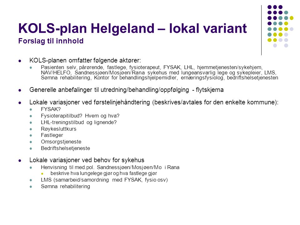 KOLS-plan Helgeland – lokal variant Forslag til innhold  KOLS-planen omfatter følgende aktører:  Pasienten selv, pårørende, fastlege, fysioterapeut,