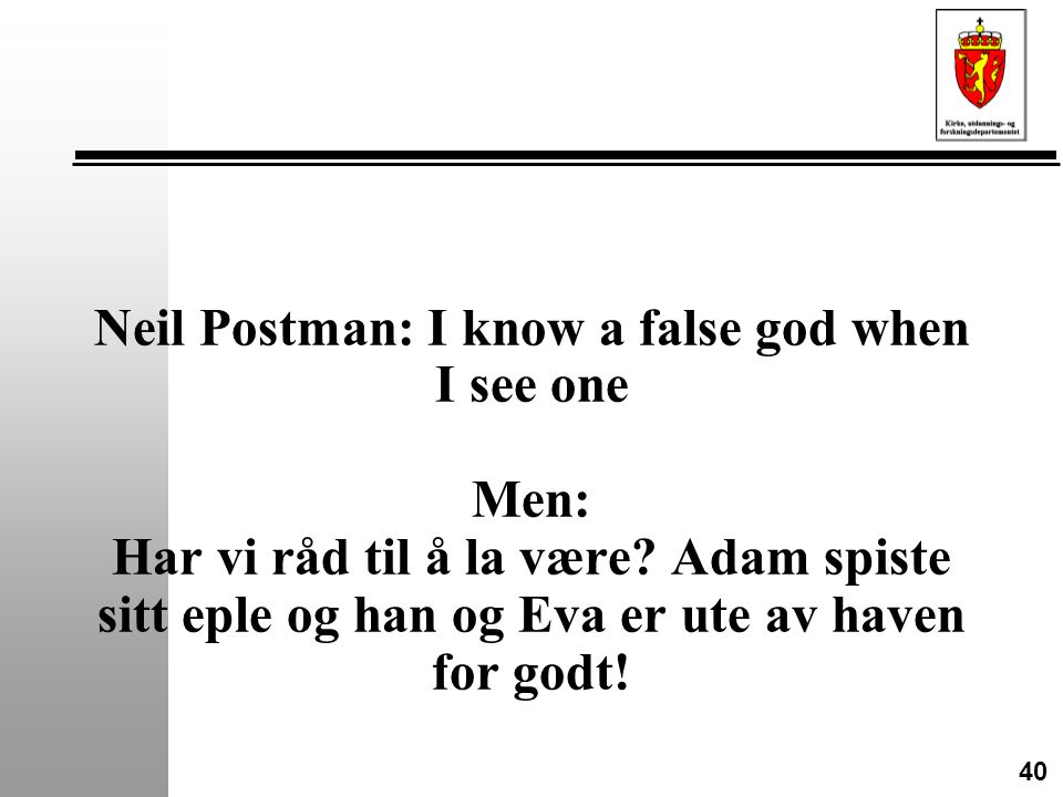 40 Neil Postman: I know a false god when I see one Men: Har vi råd til å la være.