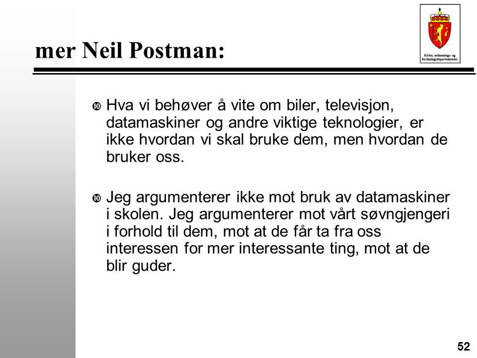52 mer Neil Postman: • Hva vi behøver å vite om biler, televisjon, datamaskiner og andre viktige teknologier, er ikke hvordan vi skal bruke dem, men hvordan de bruker oss.