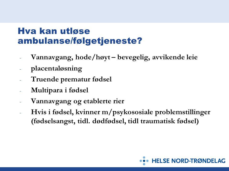Hva kan utløse ambulanse/følgetjeneste? - Vannavgang, hode/høyt – bevegelig, avvikende leie - placentaløsning - Truende prematur fødsel - Multipara i
