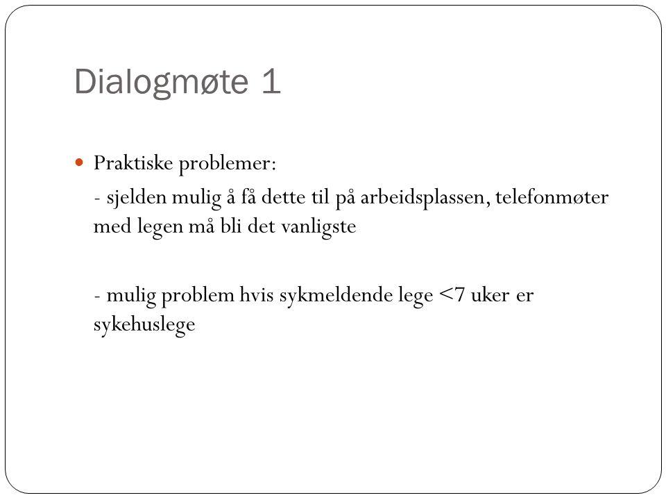Dialogmøte 1  Praktiske problemer: - sjelden mulig å få dette til på arbeidsplassen, telefonmøter med legen må bli det vanligste - mulig problem hvis sykmeldende lege <7 uker er sykehuslege