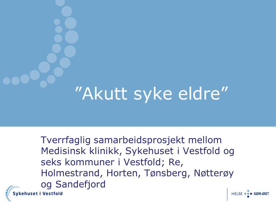 """""""Akutt syke eldre"""" Tverrfaglig samarbeidsprosjekt mellom Medisinsk klinikk, Sykehuset i Vestfold og seks kommuner i Vestfold; Re, Holmestrand, Horten,"""