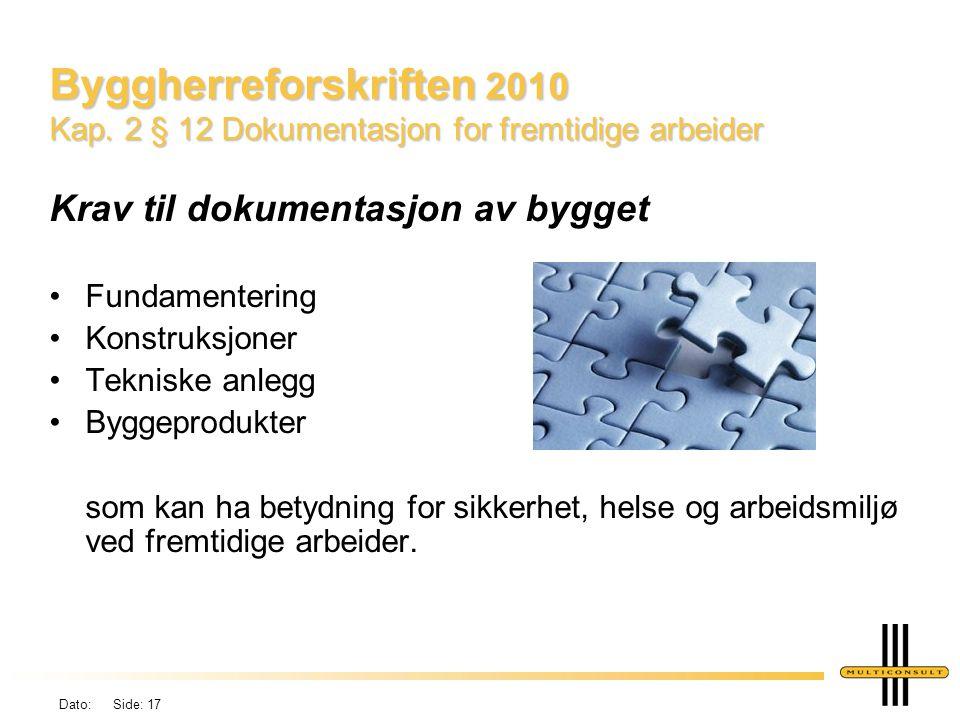 Dato: Side: 17 Byggherreforskriften 2010 Kap. 2 § 12 Dokumentasjon for fremtidige arbeider Krav til dokumentasjon av bygget •Fundamentering •Konstruks