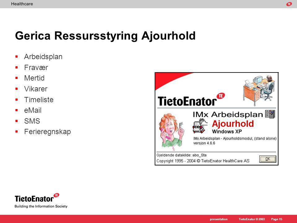 TietoEnator © 2003presentationPage 15 Gerica Ressursstyring Ajourhold  Arbeidsplan  Fravær  Mertid  Vikarer  Timeliste  eMail  SMS  Ferieregnskap