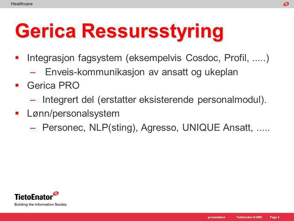 TietoEnator © 2003presentationPage 2 Gerica Ressursstyring  Integrasjon fagsystem (eksempelvis Cosdoc, Profil,.....) – Enveis-kommunikasjon av ansatt og ukeplan  Gerica PRO –Integrert del (erstatter eksisterende personalmodul).