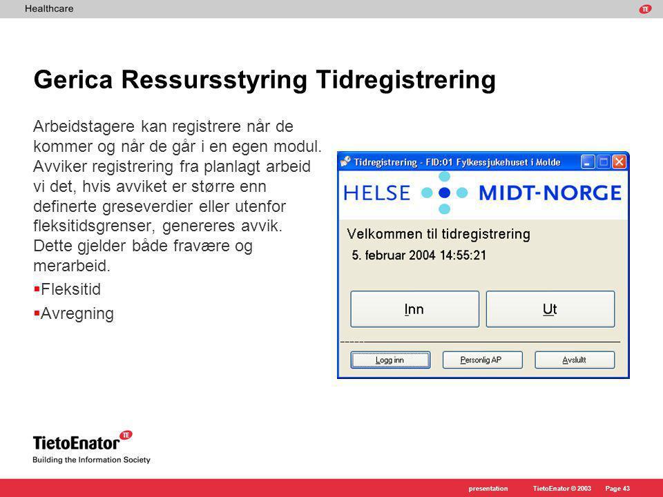 TietoEnator © 2003presentationPage 43 Gerica Ressursstyring Tidregistrering Arbeidstagere kan registrere når de kommer og når de går i en egen modul.