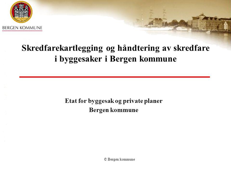 © Bergen kommune Skredfarekartlegging og håndtering av skredfare i byggesaker i Bergen kommune Etat for byggesak og private planer Bergen kommune