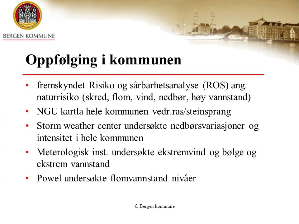 © Bergen kommune Oppfølging i kommunen •fremskyndet Risiko og sårbarhetsanalyse (ROS) ang. naturrisiko (skred, flom, vind, nedbør, høy vannstand) •NGU