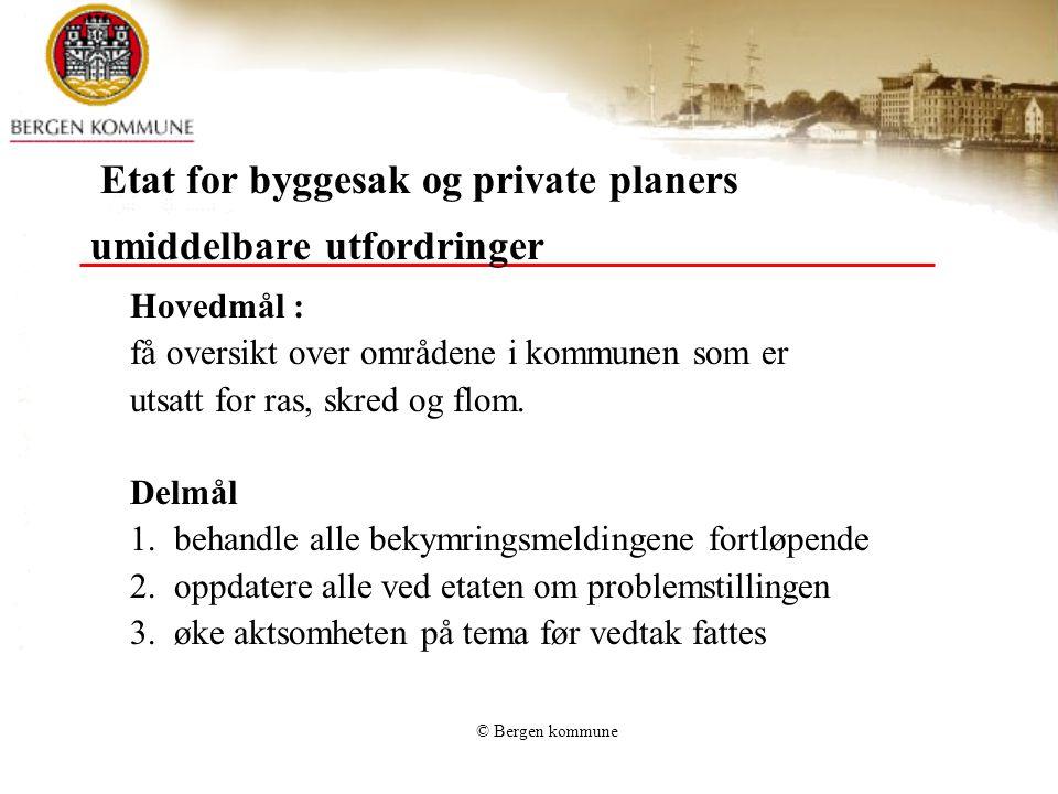 © Bergen kommune Etat for byggesak og private planers umiddelbare utfordringer Hovedmål : få oversikt over områdene i kommunen som er utsatt for ras,