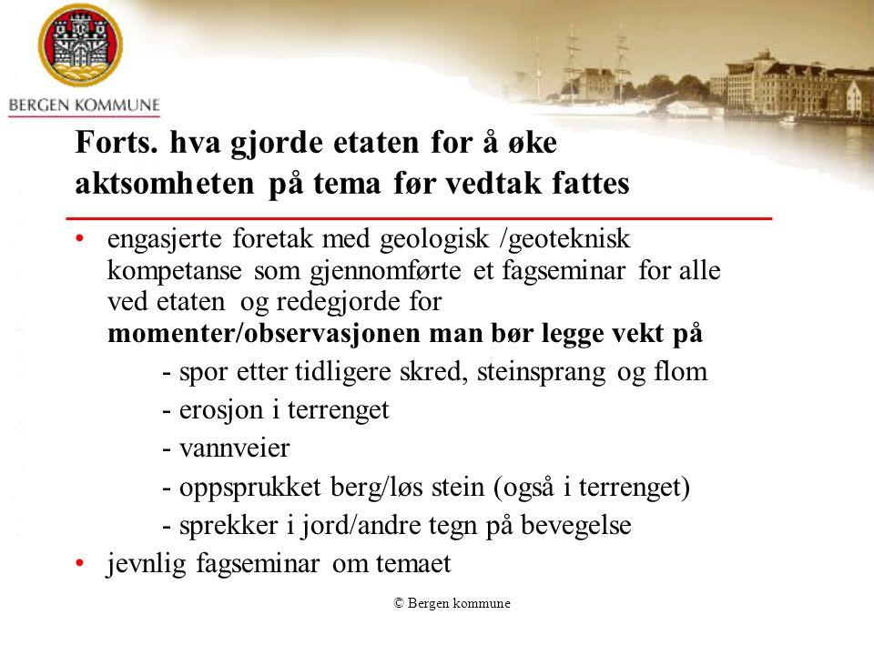 © Bergen kommune Forts. hva gjorde etaten for å øke aktsomheten på tema før vedtak fattes •engasjerte foretak med geologisk /geoteknisk kompetanse som