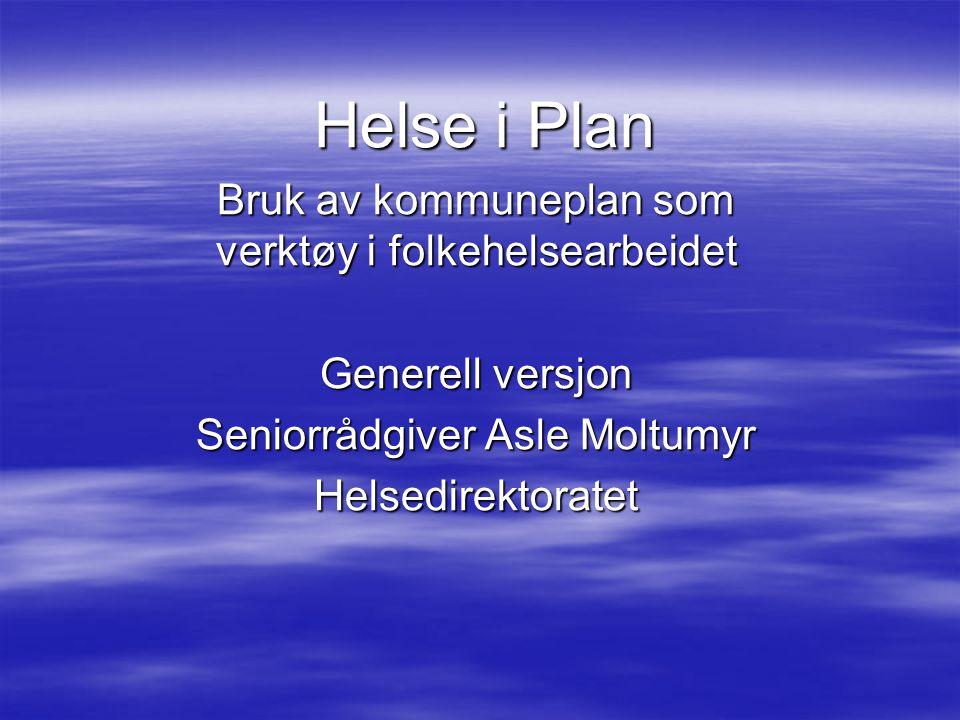 Helse i Plan Helse i Plan Bruk av kommuneplan som verktøy i folkehelsearbeidet Generell versjon Seniorrådgiver Asle Moltumyr Helsedirektoratet