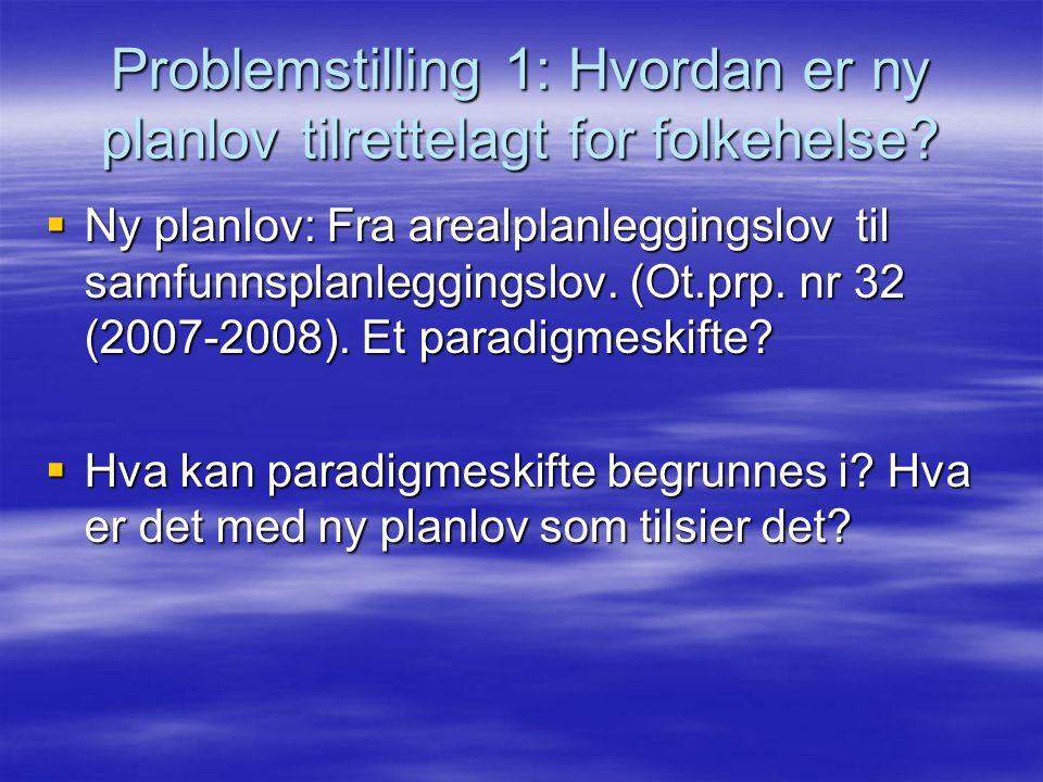 Problemstilling 1: Hvordan er ny planlov tilrettelagt for folkehelse?  Ny planlov: Fra arealplanleggingslov til samfunnsplanleggingslov. (Ot.prp. nr