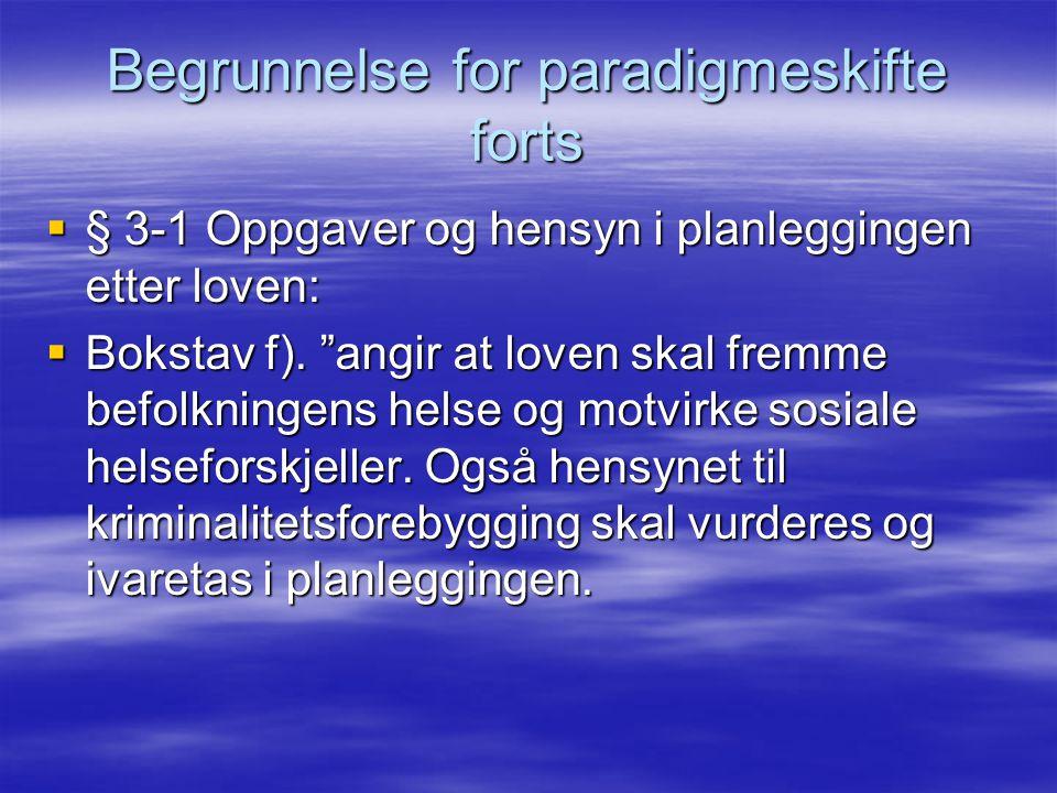 """Begrunnelse for paradigmeskifte forts  § 3-1 Oppgaver og hensyn i planleggingen etter loven:  Bokstav f). """"angir at loven skal fremme befolkningens"""