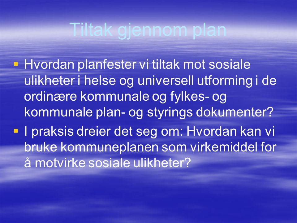 Tiltak gjennom plan   Hvordan planfester vi tiltak mot sosiale ulikheter i helse og universell utforming i de ordinære kommunale og fylkes- og kommu