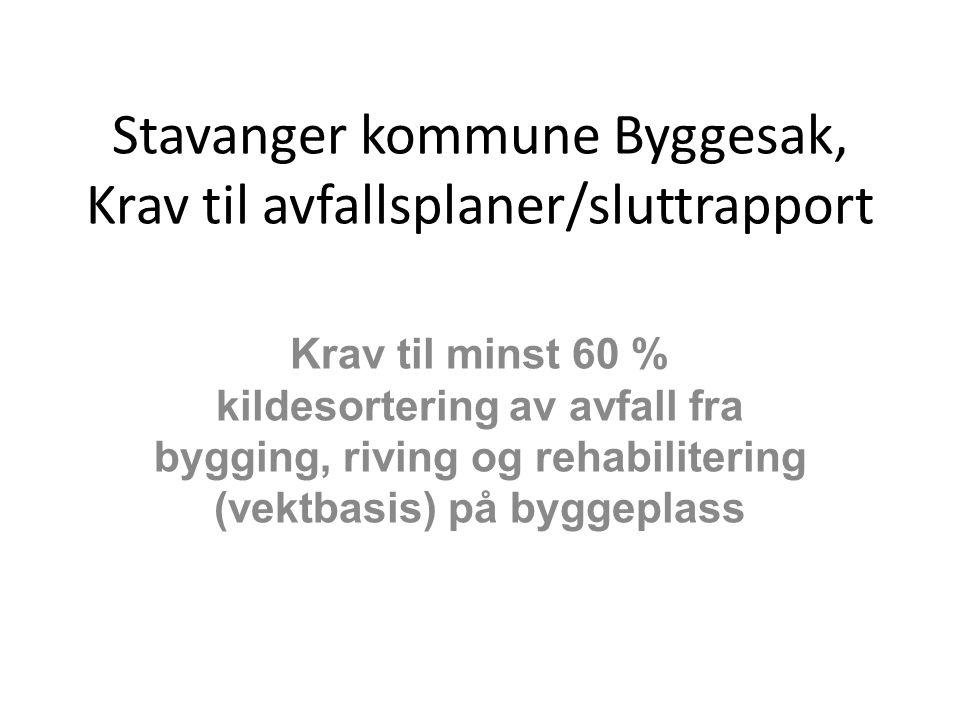 Stavanger kommune Byggesak, Krav til avfallsplaner/sluttrapport Krav til minst 60 % kildesortering av avfall fra bygging, riving og rehabilitering (ve