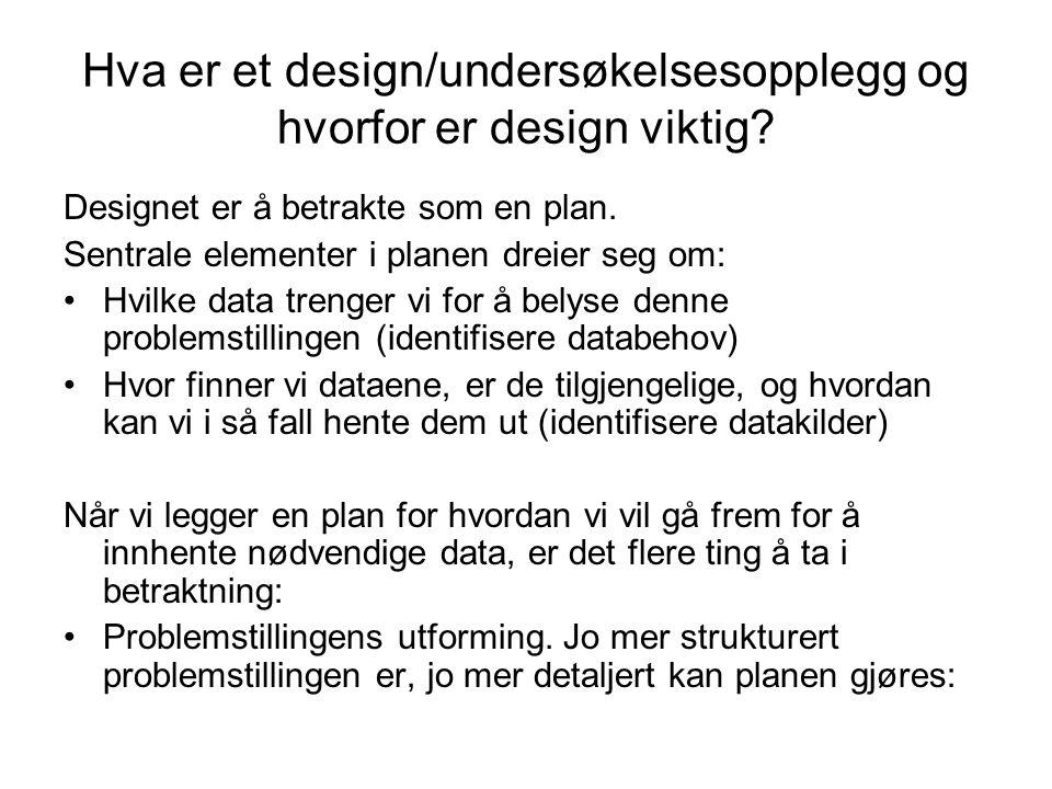 Hva er et design/undersøkelsesopplegg og hvorfor er design viktig? Designet er å betrakte som en plan. Sentrale elementer i planen dreier seg om: •Hvi
