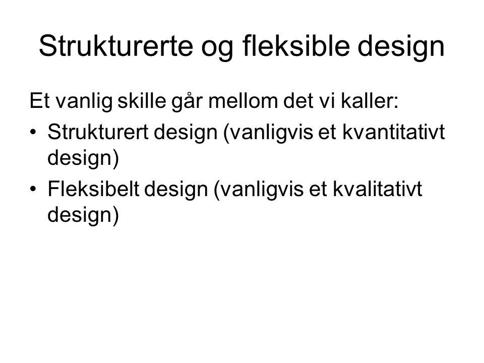 Strukturerte og fleksible design Et vanlig skille går mellom det vi kaller: •Strukturert design (vanligvis et kvantitativt design) •Fleksibelt design