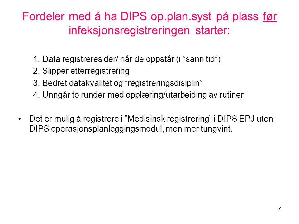 """7 Fordeler med å ha DIPS op.plan.syst på plass før infeksjonsregistreringen starter: 1.Data registreres der/ når de oppstår (i """"sann tid"""") 2.Slipper e"""