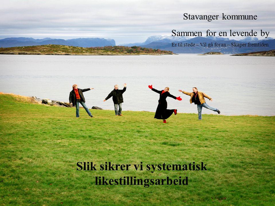 Stavanger kommune Sammen for en levende by Er til stede – Vil gå foran – Skaper fremtiden Slik sikrer vi systematisk likestillingsarbeid