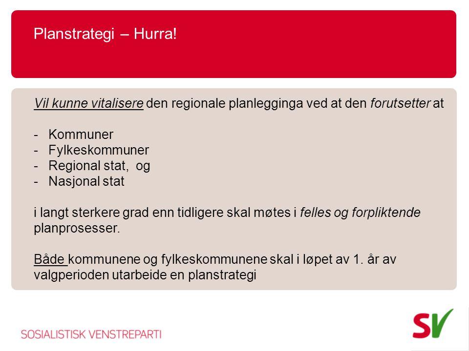Planstrategi – Hurra! Vil kunne vitalisere den regionale planlegginga ved at den forutsetter at -Kommuner -Fylkeskommuner -Regional stat, og -Nasjonal