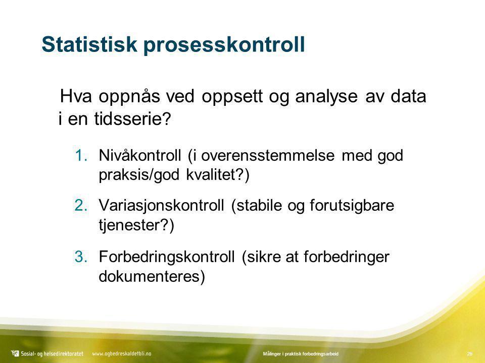 26Målinger i praktisk forbedringsarbeid Statistisk prosesskontroll Hva oppnås ved oppsett og analyse av data i en tidsserie ? 1.Nivåkontroll (i overen