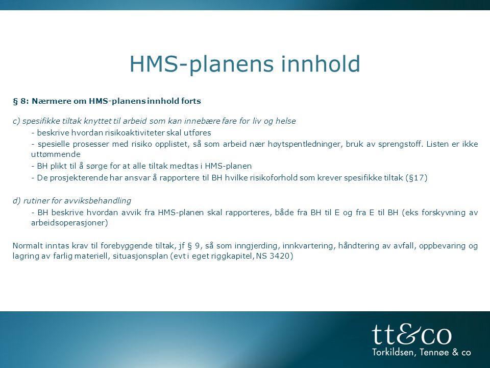 HMS-planens innhold § 8: Nærmere om HMS-planens innhold forts c) spesifikke tiltak knyttet til arbeid som kan innebære fare for liv og helse - beskrive hvordan risikoaktiviteter skal utføres - spesielle prosesser med risiko opplistet, så som arbeid nær høytspentledninger, bruk av sprengstoff.