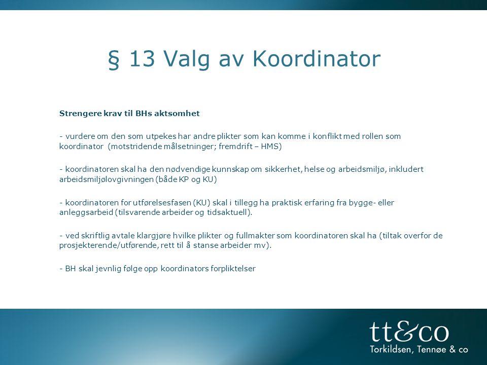 § 13 Valg av Koordinator Strengere krav til BHs aktsomhet - vurdere om den som utpekes har andre plikter som kan komme i konflikt med rollen som koordinator (motstridende målsetninger; fremdrift – HMS) - koordinatoren skal ha den nødvendige kunnskap om sikkerhet, helse og arbeidsmiljø, inkludert arbeidsmiljølovgivningen (både KP og KU) - koordinatoren for utførelsesfasen (KU) skal i tillegg ha praktisk erfaring fra bygge- eller anleggsarbeid (tilsvarende arbeider og tidsaktuell).