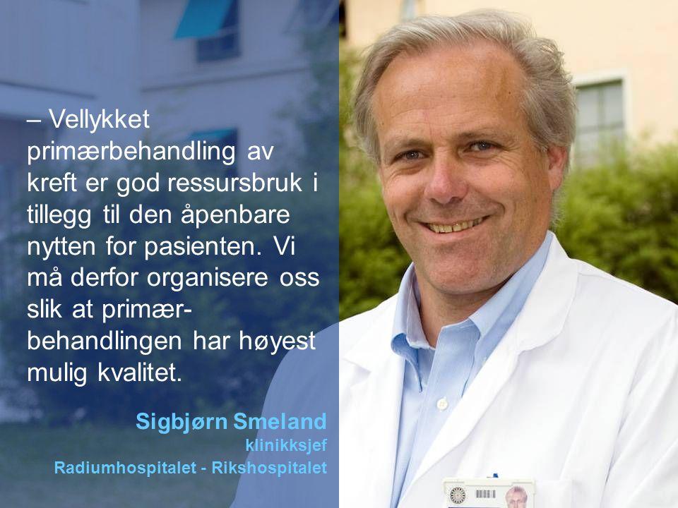 – Vellykket primærbehandling av kreft er god ressursbruk i tillegg til den åpenbare nytten for pasienten. Vi må derfor organisere oss slik at primær-