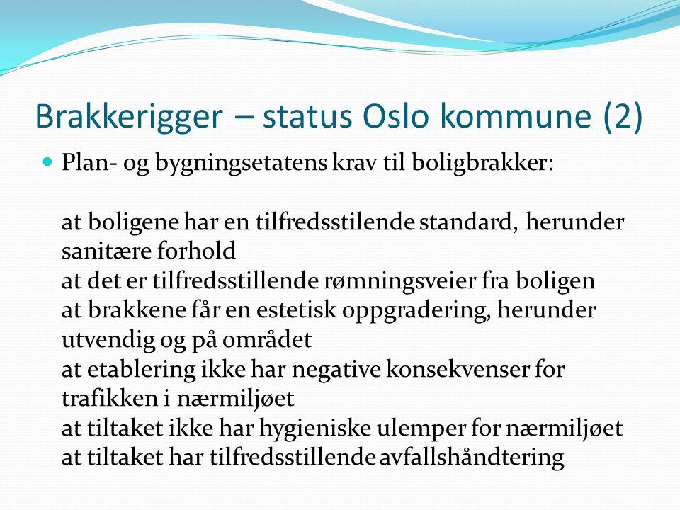 Brakkerigger – status Oslo kommune (2)  Plan- og bygningsetatens krav til boligbrakker: at boligene har en tilfredsstilende standard, herunder sanitære forhold at det er tilfredsstillende rømningsveier fra boligen at brakkene får en estetisk oppgradering, herunder utvendig og på området at etablering ikke har negative konsekvenser for trafikken i nærmiljøet at tiltaket ikke har hygieniske ulemper for nærmiljøet at tiltaket har tilfredsstillende avfallshåndtering
