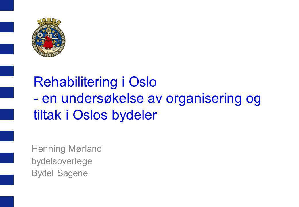 Rehabilitering i Oslo - en undersøkelse av organisering og tiltak i Oslos bydeler Henning Mørland bydelsoverlege Bydel Sagene
