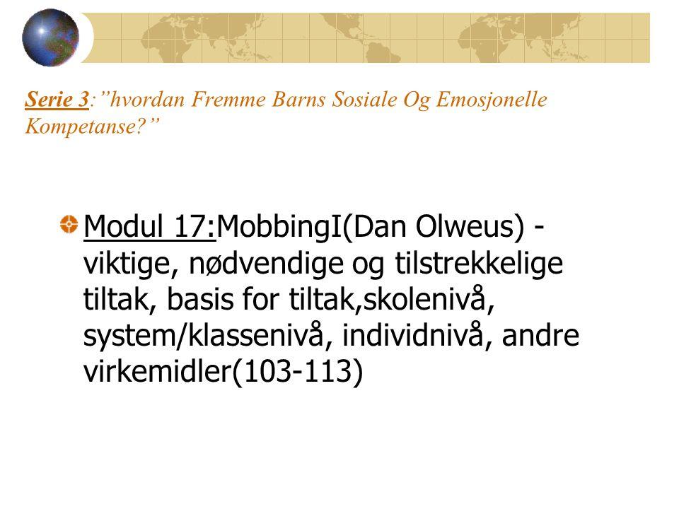Serie 3: hvordan Fremme Barns Sosiale Og Emosjonelle Kompetanse? Modul 17:MobbingI(Dan Olweus) - viktige, nødvendige og tilstrekkelige tiltak, basis for tiltak,skolenivå, system/klassenivå, individnivå, andre virkemidler(103-113)