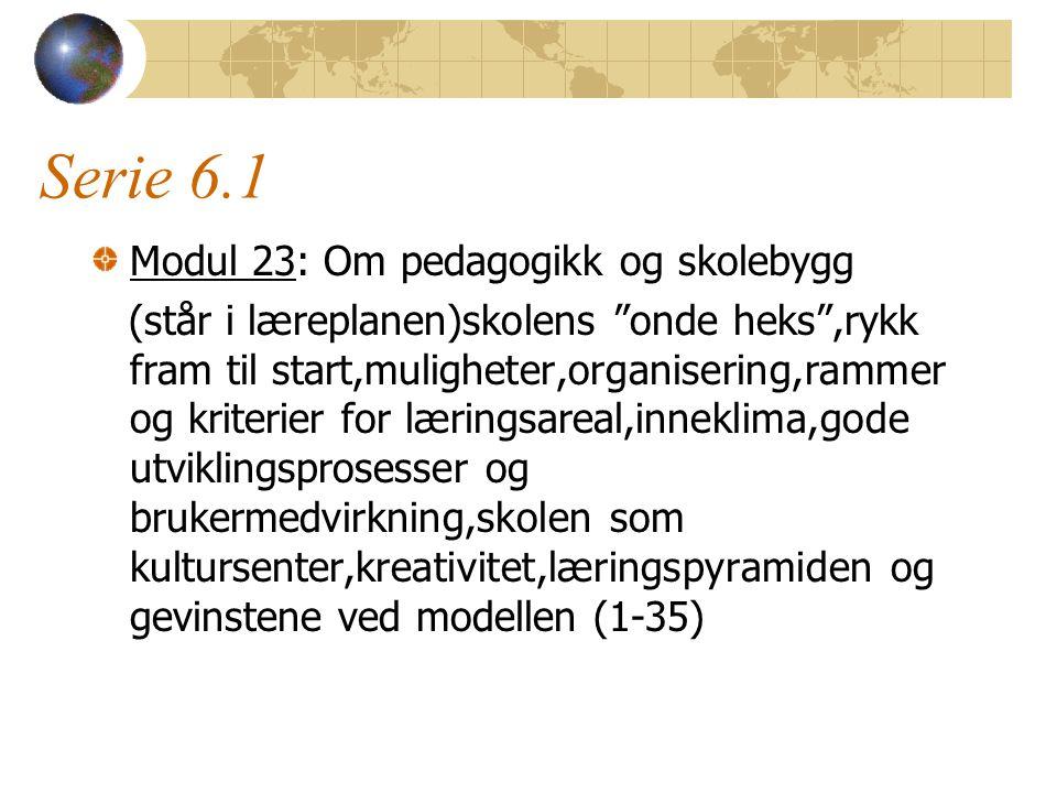 Serie 6.1 Modul 23: Om pedagogikk og skolebygg (står i læreplanen)skolens onde heks ,rykk fram til start,muligheter,organisering,rammer og kriterier for læringsareal,inneklima,gode utviklingsprosesser og brukermedvirkning,skolen som kultursenter,kreativitet,læringspyramiden og gevinstene ved modellen (1-35)