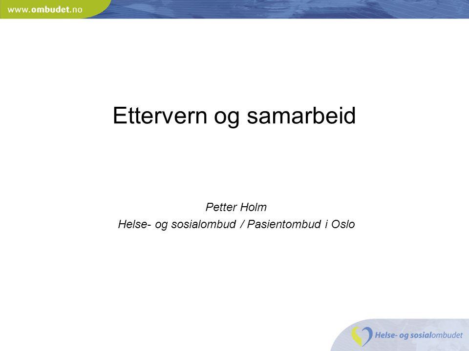 Ettervern og samarbeid Petter Holm Helse- og sosialombud / Pasientombud i Oslo