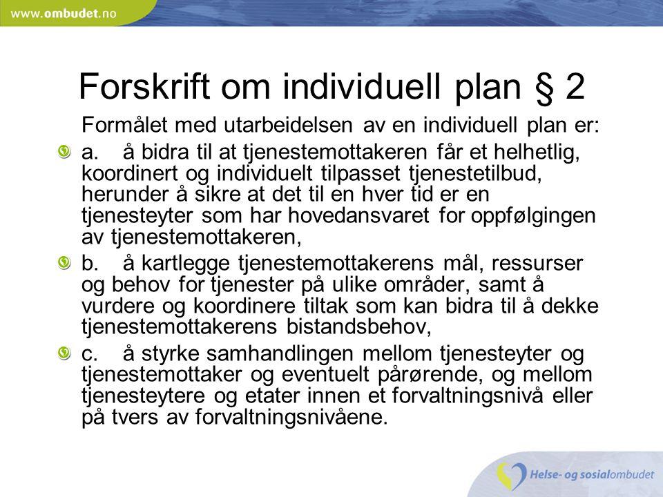 Forskrift om individuell plan § 2 Formålet med utarbeidelsen av en individuell plan er: a.å bidra til at tjenestemottakeren får et helhetlig, koordine
