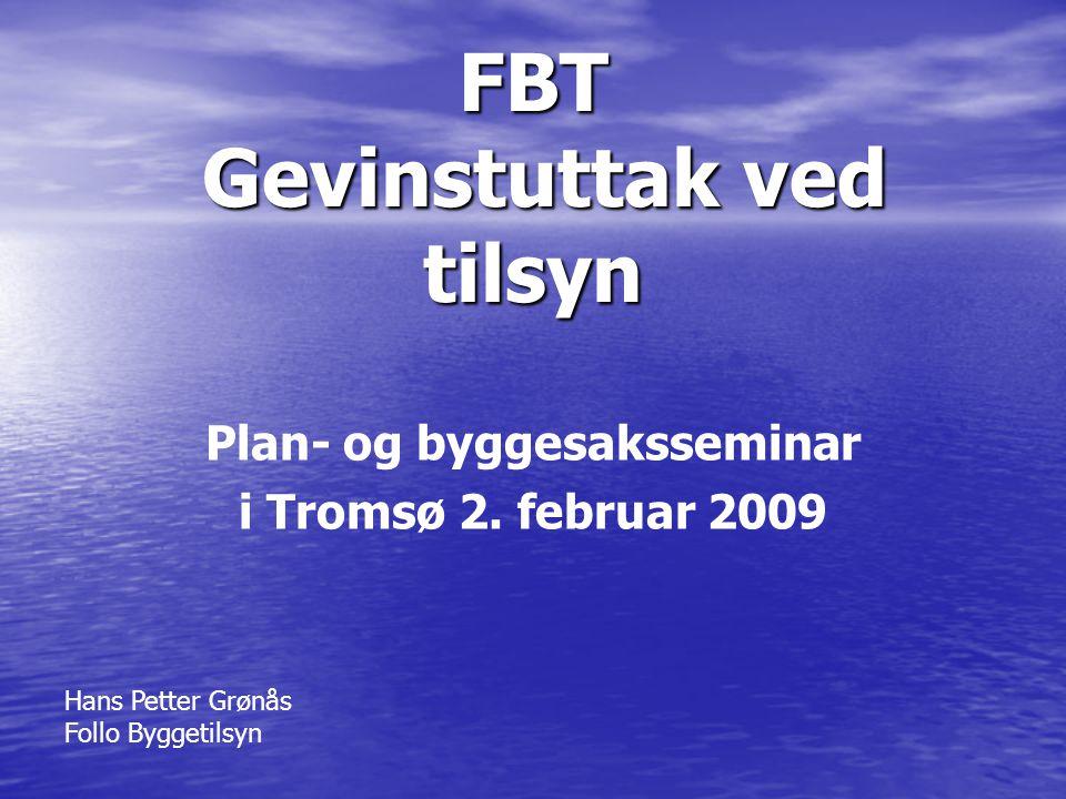 FBT Gevinstuttak ved tilsyn Plan- og byggesaksseminar i Tromsø 2. februar 2009 Hans Petter Grønås Follo Byggetilsyn