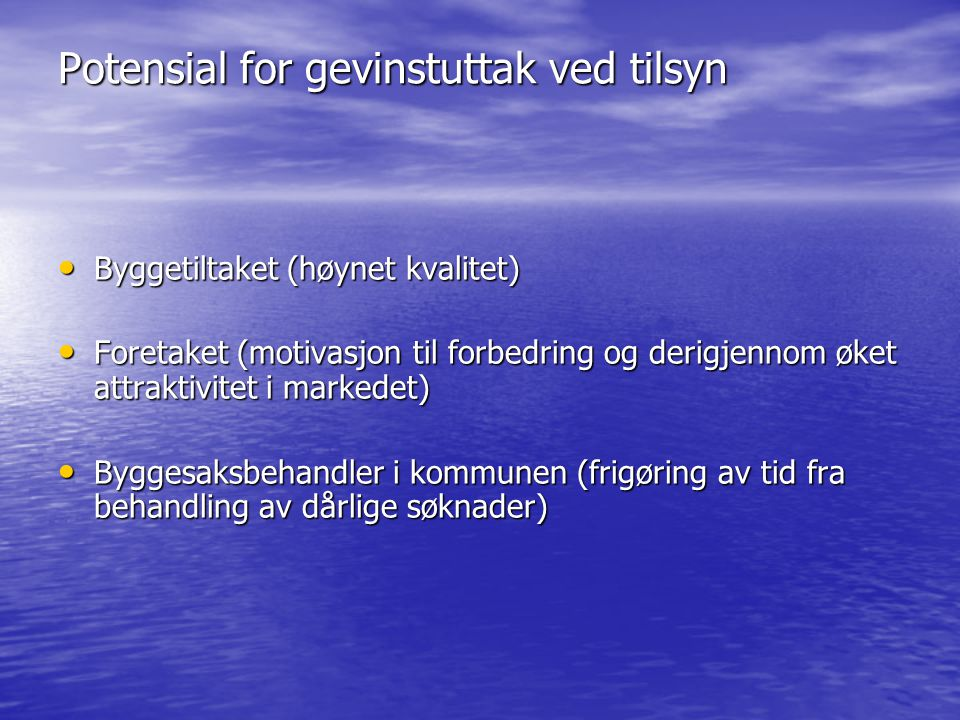 Potensial for gevinstuttak ved tilsyn • Byggetiltaket (høynet kvalitet) • Foretaket (motivasjon til forbedring og derigjennom øket attraktivitet i mar