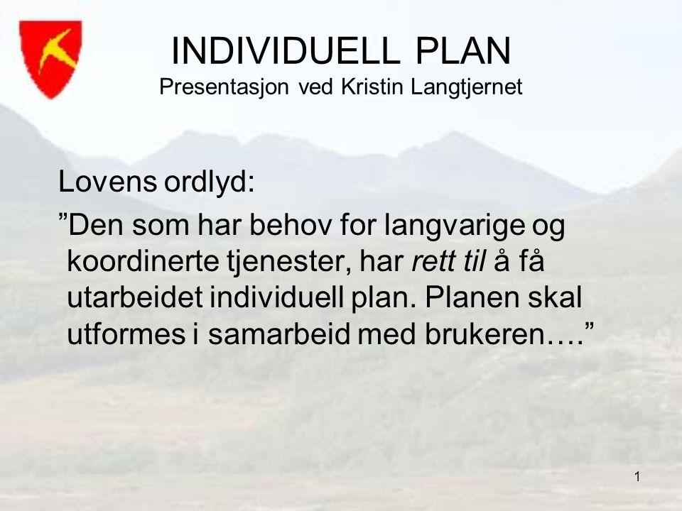 """1 INDIVIDUELL PLAN Presentasjon ved Kristin Langtjernet Lovens ordlyd: """"Den som har behov for langvarige og koordinerte tjenester, har rett til å få u"""