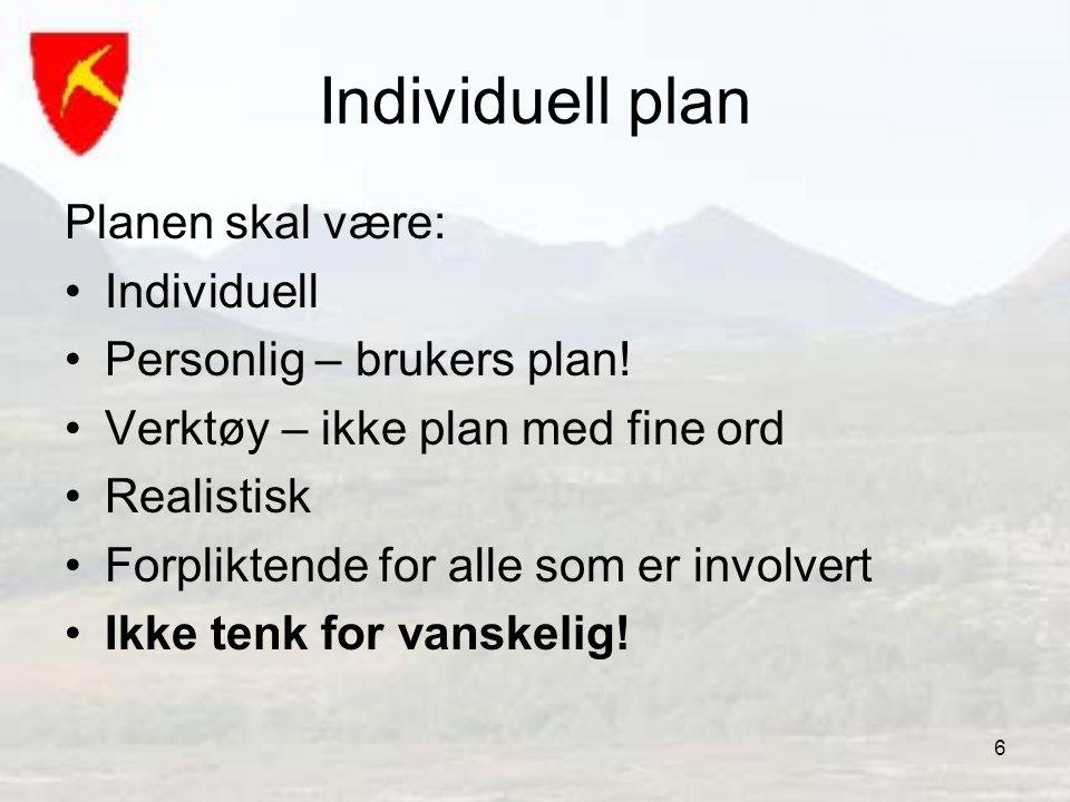 6 Individuell plan Planen skal være: •Individuell •Personlig – brukers plan! •Verktøy – ikke plan med fine ord •Realistisk •Forpliktende for alle som