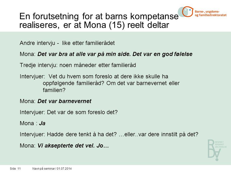 Side 11Navn på seminar / 01.07.2014 En forutsetning for at barns kompetanse realiseres, er at Mona (15) reelt deltar Andre intervju - like etter familierådet Mona: Det var bra at alle var på min side.