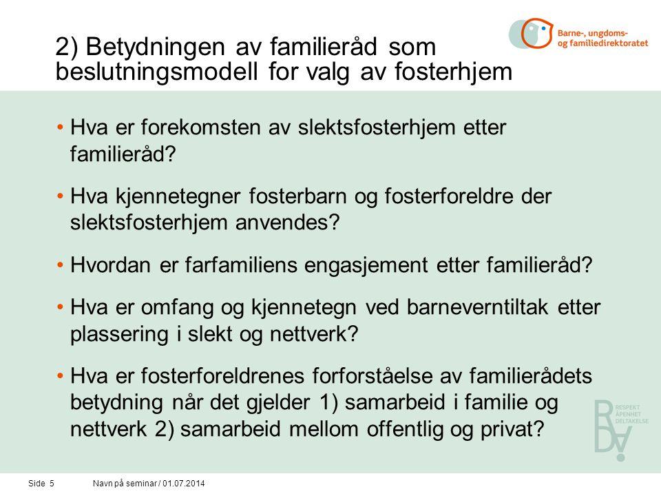 Side 5Navn på seminar / 01.07.2014 2) Betydningen av familieråd som beslutningsmodell for valg av fosterhjem •Hva er forekomsten av slektsfosterhjem etter familieråd.
