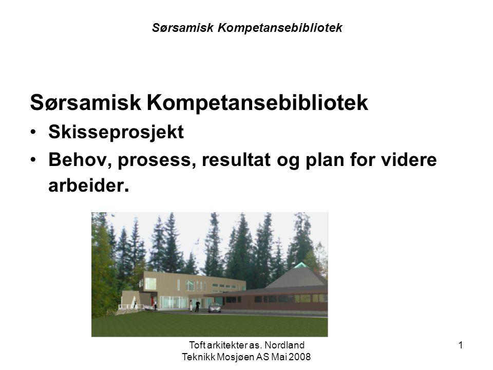 Toft arkitekter as. Nordland Teknikk Mosjøen AS Mai 2008 1 Sørsamisk Kompetansebibliotek •Skisseprosjekt •Behov, prosess, resultat og plan for videre